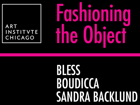 Fashioning the Object: Bless, Boudicca, Backlund @ Art Institute of Chicago